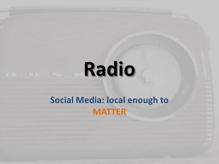 Radio<br />Social Media: local enough to MATTER<br />