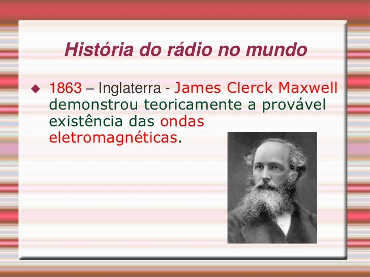 História do rádio no mundo   1863 – Inglaterra - James Clerck Maxwell    demonstrou teoricamente a provável    existência...