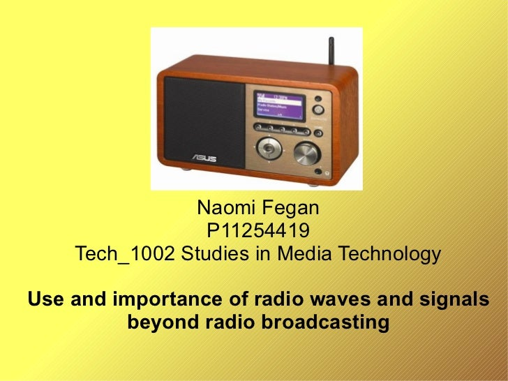 Naomi Fegan P11254419 Tech_1002 Studies in Media Technology Use and importance of radio waves and signals beyond radio bro...