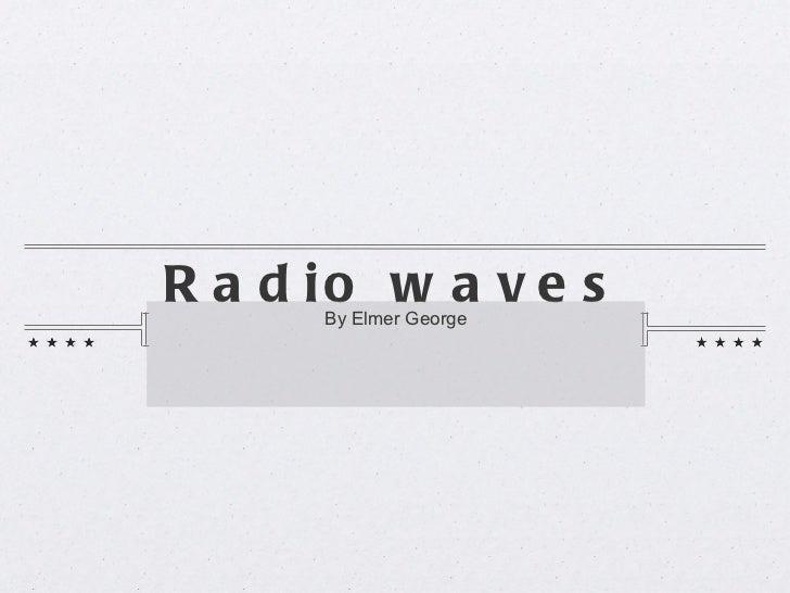 Radio waves <ul><li>By Elmer George </li></ul>