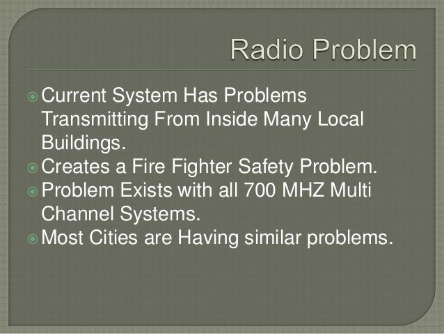 Current System Has Problems Transmitting From Inside Many Local Buildings. Creates a Fire Fighter Safety Problem. Probl...