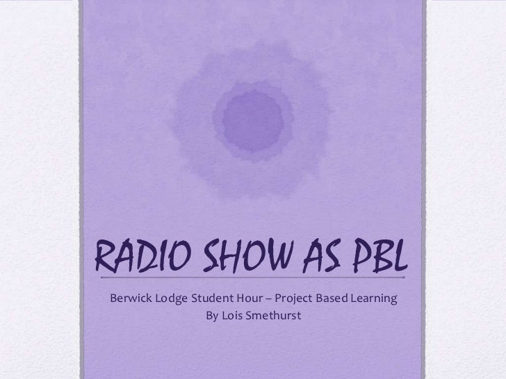 RADIO SHOW AS PBL<br />Berwick Lodge Student Hour – Project Based Learning<br />By Lois Smethurst<br />