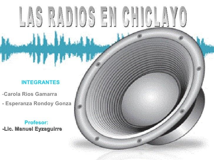 LAS RADIOS EN CHICLAYO INTEGRANTES <ul><li>Carola Rios Gamarra </li></ul><ul><li>- Esperanza Rondoy Gonza </li></ul>Profes...