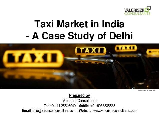 Taxi Market in India - A Case Study of Delhi Prepared by Valoriser Consultants Tel: +91-11-25546049 | Mobile: +91-99588355...