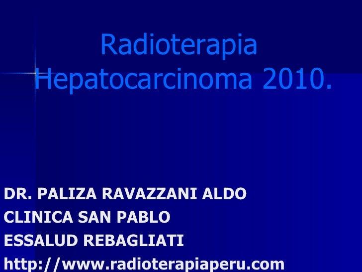 Radioterapia  Hepatocarcinoma 2010. DR. PALIZA RAVAZZANI ALDO CLINICA SAN PABLO ESSALUD REBAGLIATI http://www.radioterapia...