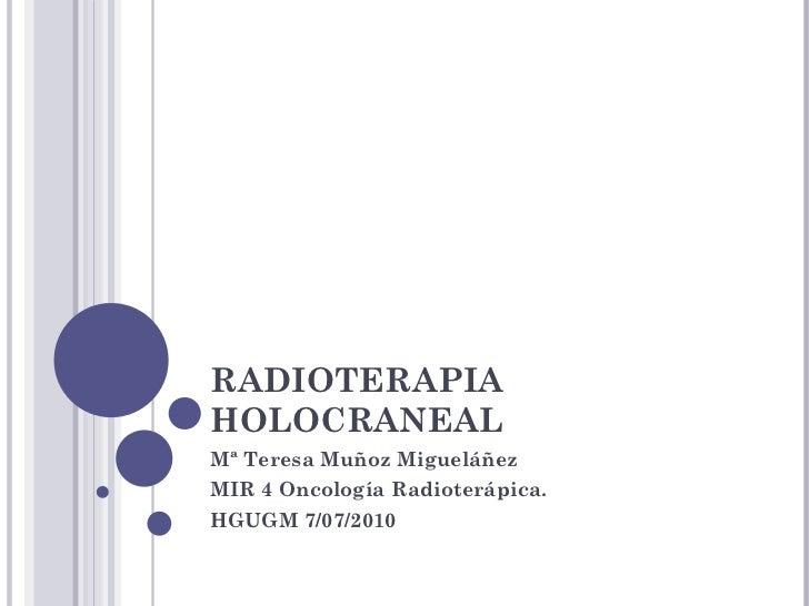 RADIOTERAPIA HOLOCRANEAL  Mª Teresa Muñoz Migueláñez MIR 4 Oncología Radioterápica.  HGUGM 7/07/2010