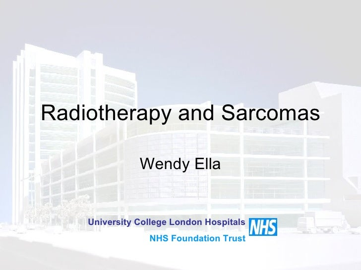 Radiotherapy and Sarcomas Wendy Ella University College London Hospitals NHS Foundation Trust