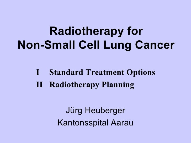 Radiotherapy for Non-Small Cell Lung Cancer Jürg Heuberger Kantonsspital Aarau I Standard Treatment Options II Radiotherap...
