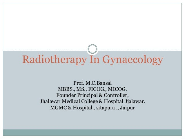 Radiotherapy In Gynaecology                Prof. M.C.Bansal          MBBS., MS., FICOG., MICOG.         Founder Principal ...