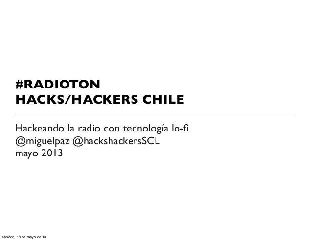 #RADIOTONHACKS/HACKERS CHILEHackeando la radio con tecnología lo-fi@miguelpaz @hackshackersSCLmayo 2013sábado, 18 de mayo d...