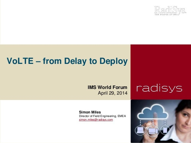 VoLTE – from Delay to Deploy IMS World Forum April 29, 2014 Simon Miles Director of Field Engineering, EMEA simon.miles@ra...