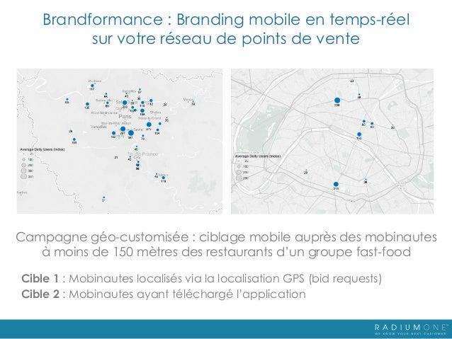 Brandformance : Branding mobile en temps-réel sur votre réseau de points de vente Campagne géo-customisée : ciblage mobile...