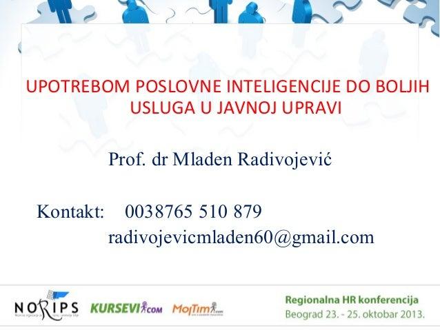 UPOTREBOM POSLOVNE INTELIGENCIJE DO BOLJIH USLUGA U JAVNOJ UPRAVI Prof. dr Mladen Radivojević Kontakt:  0038765 510 879 ra...