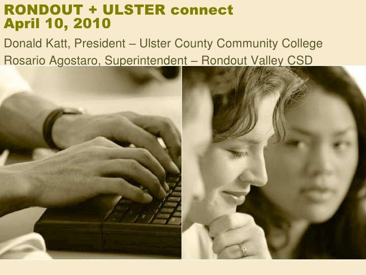 RONDOUT + ULSTER connectApril 10, 2010<br />Donald Katt, President – Ulster County Community College<br />Rosario Agostaro...