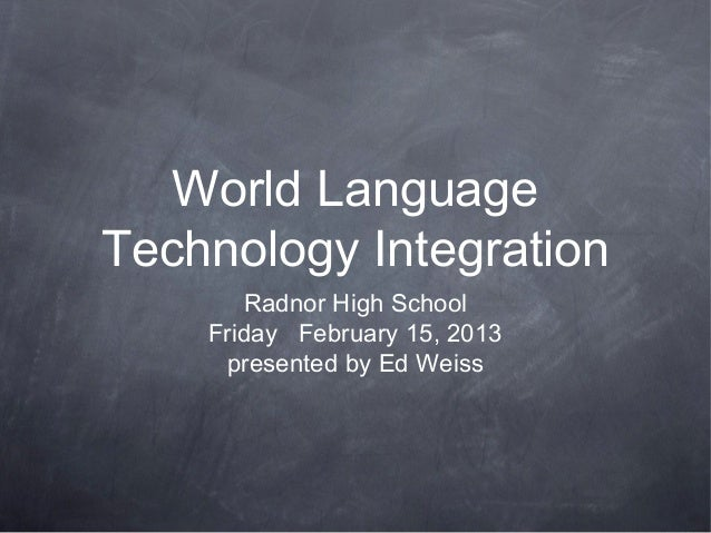 World LanguageTechnology Integration       Radnor High School    Friday February 15, 2013     presented by Ed Weiss