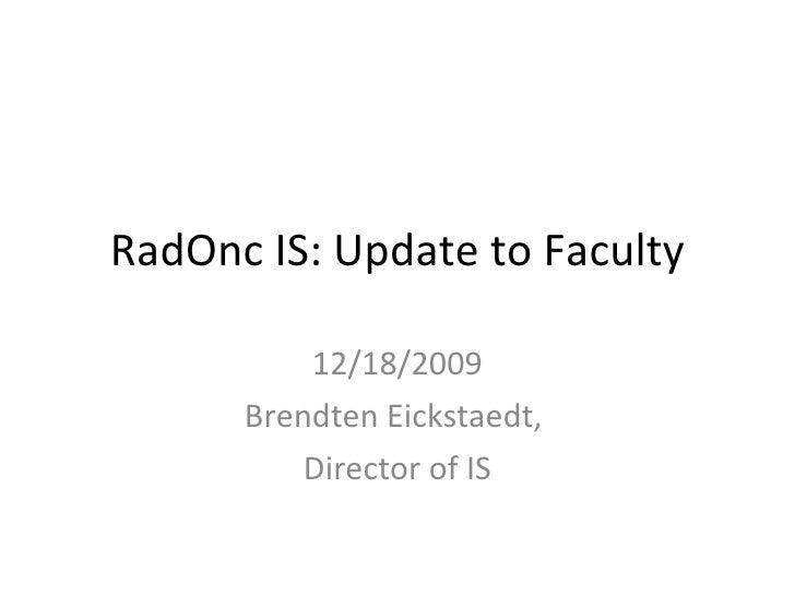 RadOnc IS: Update to Faculty 12/18/2009 Brendten Eickstaedt,  Director of IS