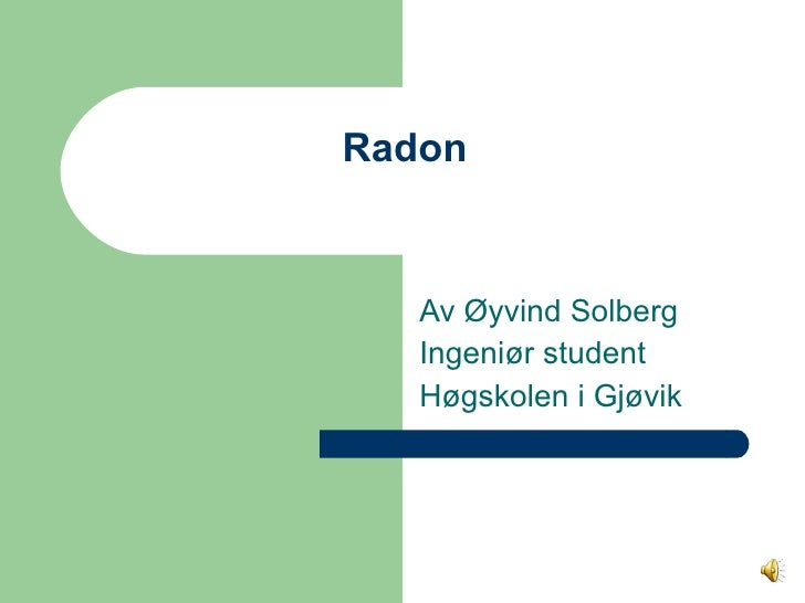 Radon  Av Øyvind Solberg  Ingeniør student Høgskolen i Gjøvik
