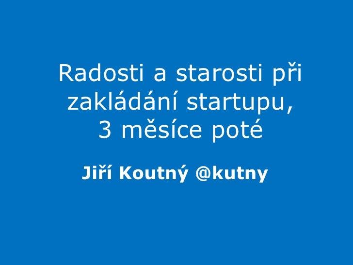 Radosti a starosti při zakládání startupu,3 měsíce poté<br />Jiří Koutný @kutny<br />
