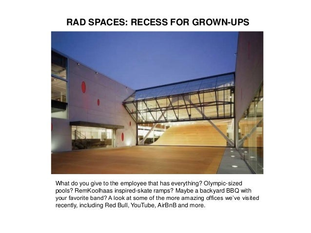 RAD SPACES: RECESS FOR GROWN-UPS What do you give to the employee that has everything? Olympic-sized pools? RemKoolhaas in...