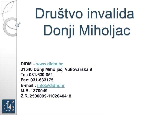 Društvo invalida       Donji MiholjacDIDM – www.didm.hr31540 Donji Miholjac, Vukovarska 9Tel: 031/630-051Fax: 031-633175E-...