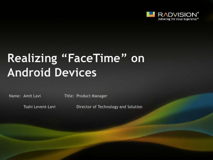 "Realizing ""FaceTime"" on Android Devices<br />Amit Lavi<br />Product Manager<br />Tsahi Levent-Levi<br />Director of Techno..."