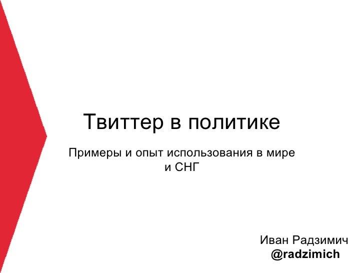 Твиттер в политике Примеры и опыт использования в мире               и СНГ                                  Иван Радзимич ...