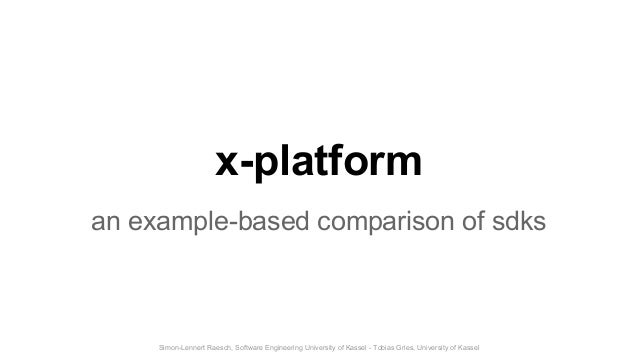 Simon-Lennert Raesch, Software Engineering University of Kassel - Tobias Gries, University of Kassel x-platform an example...