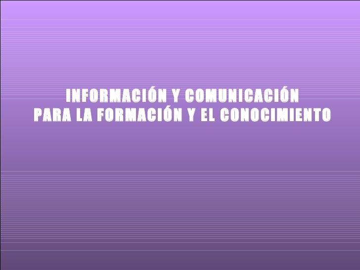 INFORMACIÓN Y COMUNICACIÓN PARA LA FORMACIÓN Y EL CONOCIMIENTO