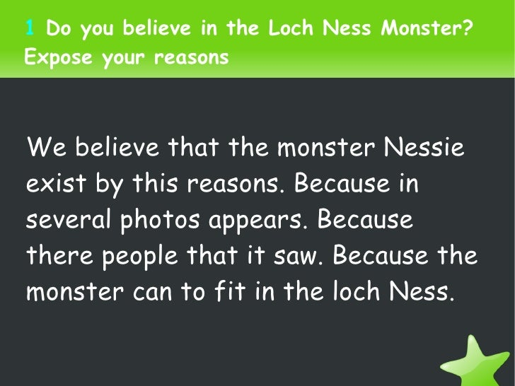 1  Do you believe in the Loch Ness Monster? Expose your reasons We believe that the monster Nessie exist by this reasons. ...