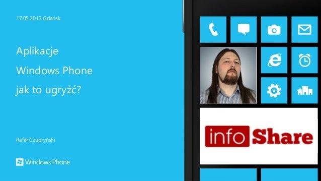Rafał Czupryński 17.05.2013 Gdańsk Aplikacje Windows Phone jak to ugryźć?