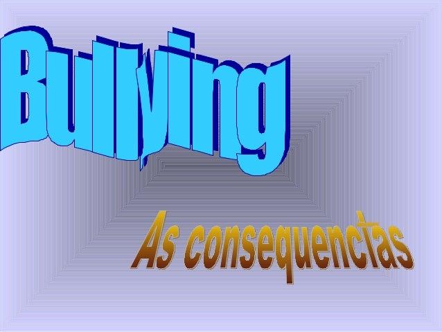 • Quando não há intervenções efetivas contra o BULLYING, o ambiente escolar torna-se totalmente contaminado. Todas as cria...