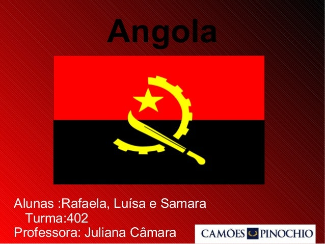 Angola Alunas :Rafaela, Luísa e Samara Turma:402 Professora: Juliana Câmara