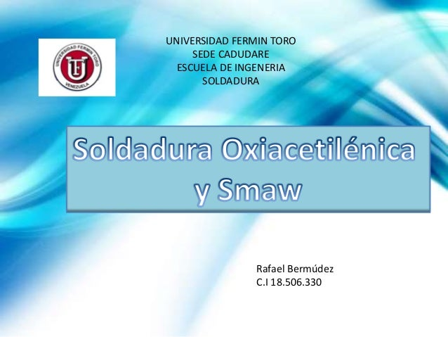 UNIVERSIDAD FERMIN TORO SEDE CADUDARE ESCUELA DE INGENERIA SOLDADURA Rafael Bermúdez C.I 18.506.330