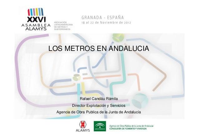 LOS METROS EN ANDALUCIA              Rafael Candáu Rámila         Director Explotación y Servicios Agencia de Obra Publica...