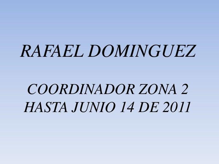RAFAEL DOMINGUEZ COORDINADOR ZONA 2 HASTA JUNIO 14 DE 2011<br />