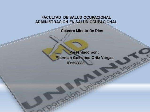 FACULTAD DE SALUD OCUPACIONAL ADMINISTRACION EN SALUD OCUPACIONAL Cátedra Minuto De Dios Presentado por : Yhorman Guillerm...