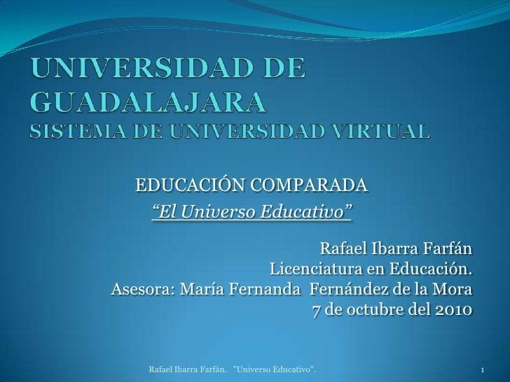 """UNIVERSIDAD DE GUADALAJARASISTEMA DE UNIVERSIDAD VIRTUAL<br />EDUCACIÓN COMPARADA<br />""""El Universo Educativo""""<br />Rafael..."""