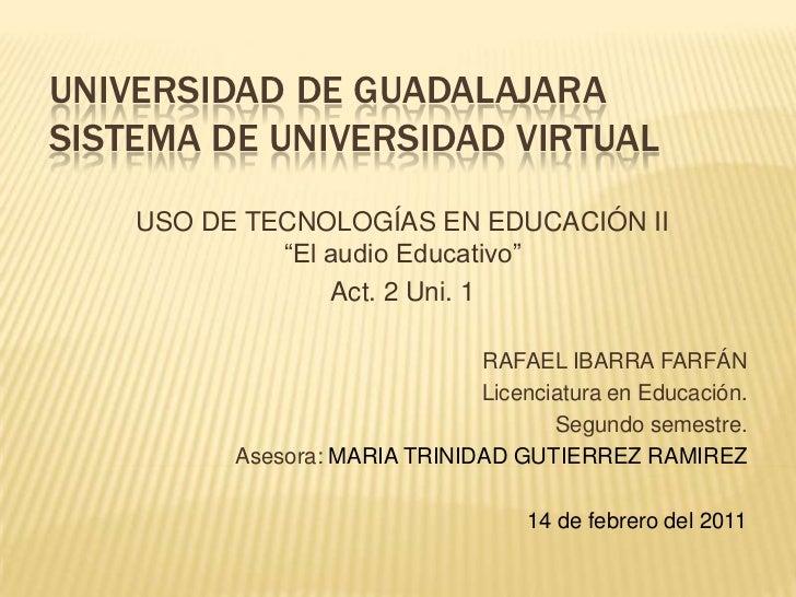 """UNIVERSIDAD DE GUADALAJARASISTEMA DE UNIVERSIDAD VIRTUAL<br />USO DE TECNOLOGÍAS EN EDUCACIÓN II""""El audio Educativo""""<br />..."""