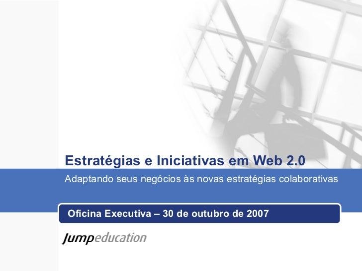 Estratégias e Iniciativas em Web 2.0 Oficina Executiva – 30 de outubro de 2007 Adaptando seus negócios às novas estratégia...