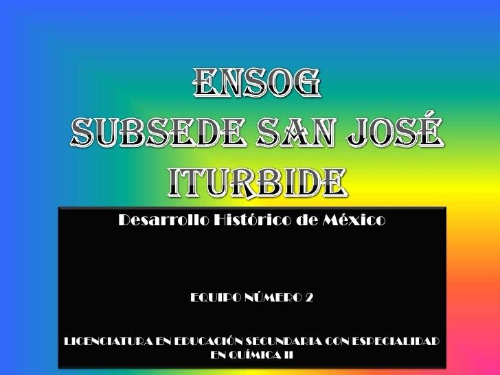ENSOGSubsede San José Iturbide<br />Desarrollo Histórico de México<br />EQUIPO NÚMERO 2<br />LICENCIATURA EN EDUCACIÓN SEC...