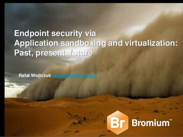 Endpoint security via Application sandboxing and virtualization: Past, present, future Rafal Wojtczuk rafal@bromium.com