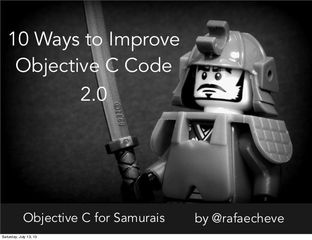 Objective C for Samurais by @rafaecheve 10 Ways to Improve Objective C Code 2.0 Saturday, July 13, 13