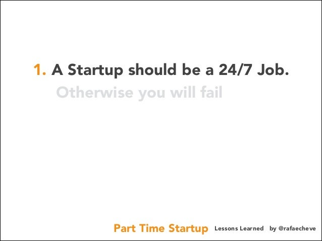 1. A Startup should be a 24/7 Job. Otherwise you will fail  Part Time Startup  Lessons Learned by @rafaecheve