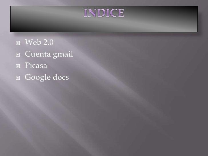 INDICE<br />Web 2.0<br />Cuenta gmail<br />Picasa<br />Google docs<br />