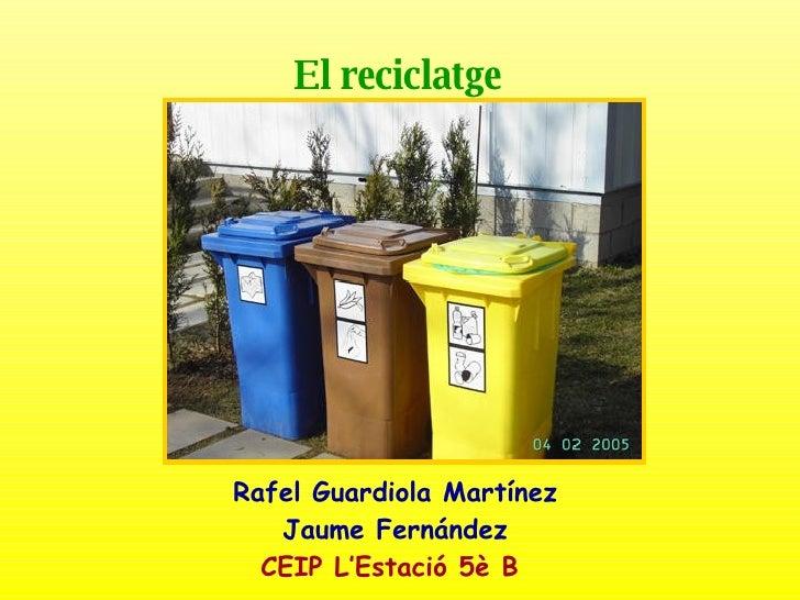 El reciclatge   Rafel Guardiola Martínez Jaume Fernández CEIP L'Estació 5è B
