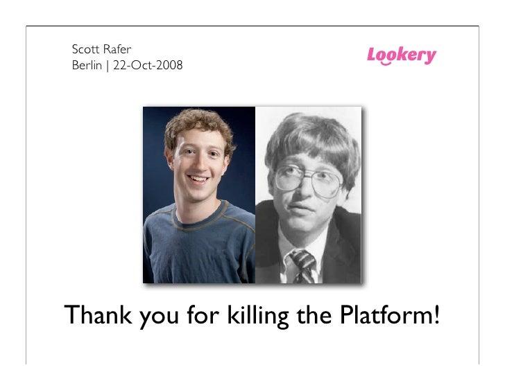 Scott Rafer Berlin | 22-Oct-2008     Thank you for killing the Platform!