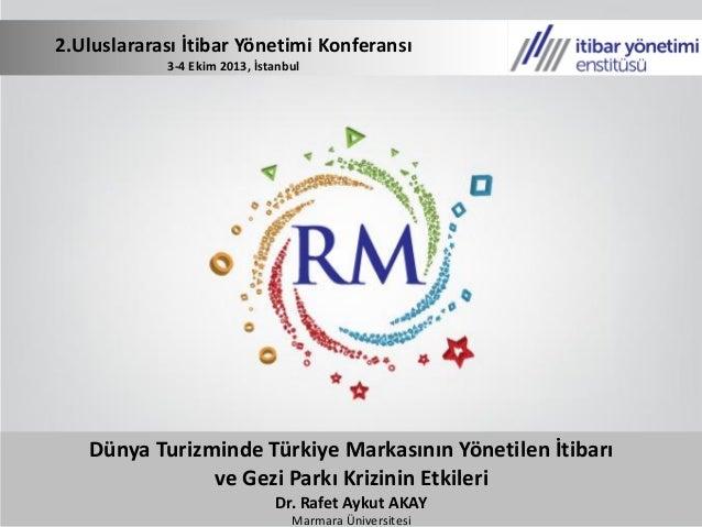 2.Uluslararası İtibar Yönetimi Konferansı - Dünya Turizminde Türkiye Markasının Yönetilen İtibarı ve Gezi Parkı Krizinin Etkileri / Dr. Rafet Aykut AKAY
