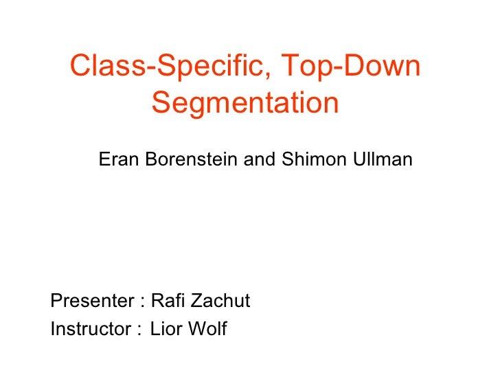 Class-Specific, Top-Down Segmentation Eran Borenstein and Shimon Ullman Presenter : Rafi Zachut Instructor :  Lior Wolf