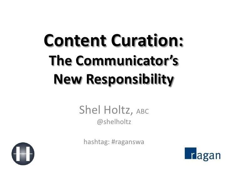Content Curation:The Communicator'sNew Responsibility<br />Shel Holtz, ABC@shelholtz<br />hashtag: #raganswa<br />