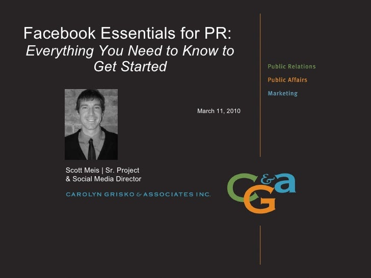 Facebook Essentials for PR:  Everything You Need to Know to Get Started March 11, 2010 Scott Meis | Sr. Project  & Social ...